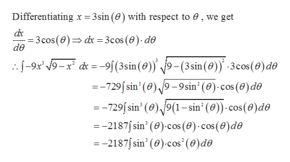 Differentiating x = 3sin (0) with respect to 0, we get 3cos(0) dx = 3cos (0)- de de --9x 9-x d=-9[(3sin (0)) 9-(3sin (0) -3cos(e)de =-729/sin' (0)/9-9sin2(0) cos (0)de =-729 sin' (0),/9(1-sin2 (0)) cos (0)de =-2187sin' (0) cos (0)-cos (0)de --2187/sin' (e) cos' (0) de