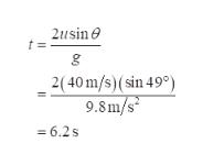 2usin t = 2( 40 m/s)(sin 49° 9.8m/s = 6.2s