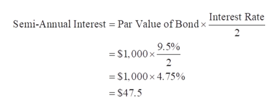 Semi-Annual Interest = Par Value of Bond x Interest Rate 2 - $1,0009.5% 2 =$1,000 x 4.75% = $47.5
