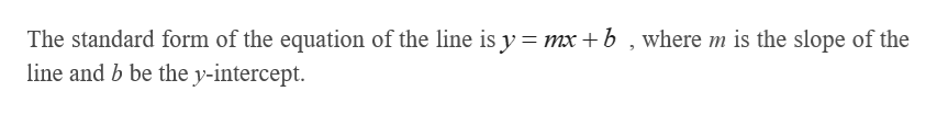The standard form of the equation of the line is y = mx +b , where m is the slope of the line and b be the y-intercept.