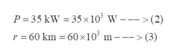 P 35 kW 35 x 103 W ---> (2) r = 60 km = 60 x10 m---> (3)