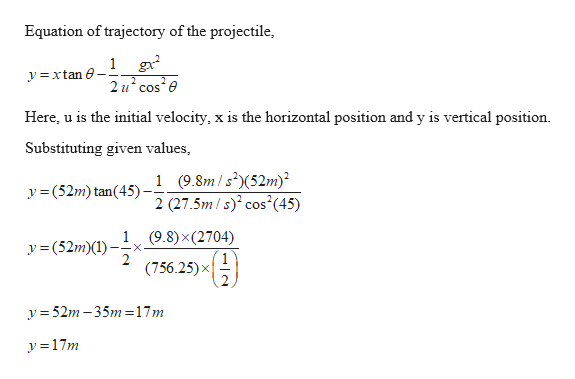 Equation of trajectory of the projectile 1 g 2 u cos e yxtan e Here, u is the initial velocity, x is the horizontal position and y is vertical position Substituting given values 1 (9.8m/s2(52m) 2 (27.5m s) cos y(52m) tan(45) (45) (9.8) x (2704) y=(52m)(1 x- (756.25)x y52m-35m=17m y17m