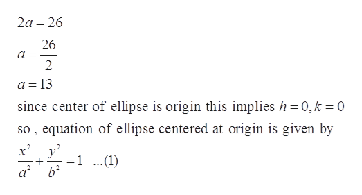 2a 26 26 2 a =13 since center of ellipse is origin this implies h 0,k 0 so, equation of ellipse centered at origin is given by 1 ..(1) ab