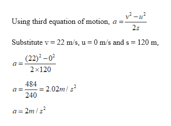 Using third equation of motion, a 2s 120 m Substitute v 22 m/s, u 0 m/s and s (22)2 -02 2x120 2.02m/s 240 a = 2m/s2 a =