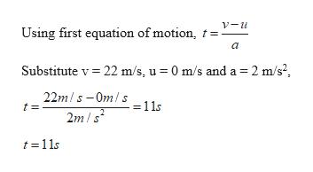 V-u Using first equation of motion a Substitute v 22 m/s, u 0 m/s and a 2 m/s2 22m/s-Omls11s 2m/s t 11s
