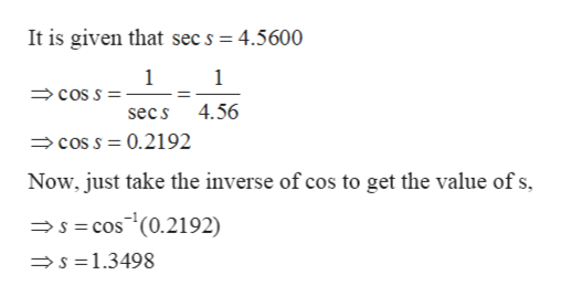 It is given that sec s = 4.5600 1 1 coS S 4.56 sec s cos S 0.2192 Now, just take the inverse of cos to get the value of s, scos (0.2192) s 1.3498