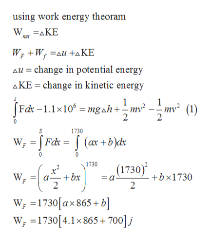 using work energy theoram net Wr W au+aKE au change in potential energy change in kinetic energy AKE Fd -1.1x10mgah+mv -;mv (1) 1730 Fdc (ax+bdx 1730 (1730) +bx1730 2 W +bx = a a- F 2 W 1730[ax 865 + b] W =1730[4.1x 865+ 7001j