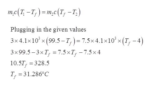 те(1-т,) -т,c(T, -т,) Plugging in the given values 3x4.1x10 x(99.5-T,) 7.5x4.1x10x (T, -4) 3x99.5-3xT, %3D7.5 хT, —7.5х 4 10.5T, 328.5 T, 31.286°C