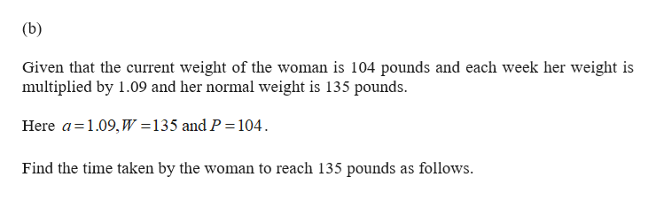 (b) Given that the current weight of the woman is 104 pounds and each week her weight is multiplied by 1.09 and her normal weight is 135 pounds 135 and P 104 Here a 1.09, W Find the time taken by the woman to reach 135 pounds as follows