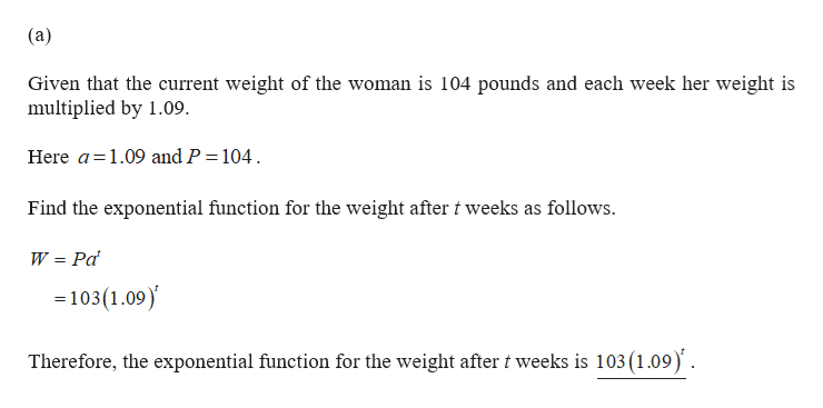 (a) Given that the current weight of the woman is 104 pounds and each week her weight is multiplied by 1.09 Here a 1.09 and P = 104 Find the exponential function for the weight after t weeks as follows. W Pa =103(1.09) Therefore, the exponential function for the weight after t weeks is 103 (1.09)'.