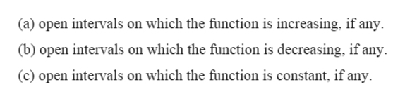 (a) open intervals on which the function is increasing, if any (b) open intervals on which the funetion is decreasing, if any (c) open intervals on which the function is constant, if any