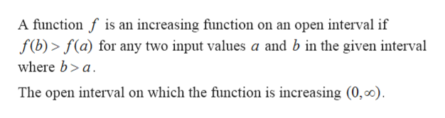 A function f is an increasing function on an open interval if f(b)> f(a) for any two input values a and b in the given interval where b>a The open interval on which the function is increasing (0, 00)