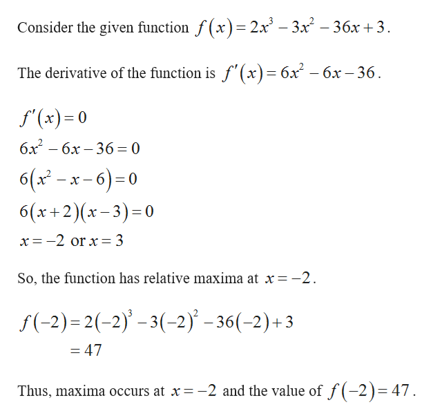 Consider the given function f(x)= 2x - 3x - 36x +3 The derivative of the function is f'(x)= 6x - 6x -36 f'(x) 0 бх — бх — 36 — 0 6(xx-6)0 6(x+2)(x-3) 0 x = -2 or x= 3 So, the function has relative maxima at x=-2 f(-2) 2(-2)-3(-2) -36(-2)+3 = 47 Thus, maxima occurs at x-2 and the value of f(-2)= 47.