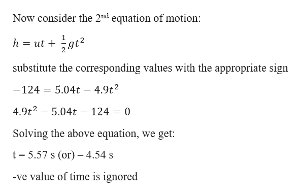 Now consider the 2nd equation of motion: h = ut + substitute the corresponding values with the appropriate sign 5.04t 4.9t2 -124 4.9t2 -5.04t - 124 = 0 Solving the above equation, we get: t 5.57 s (or) 4.54 s -ve value of time is ignored