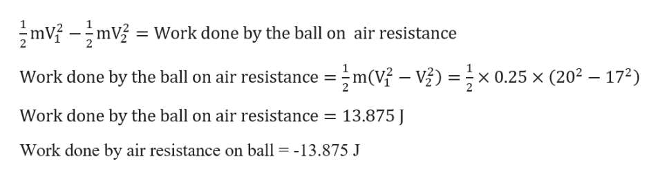 mVmV Work done by the ball on air resistance m(V- V x 0.25 x (202 172) Work done by the ball on air resistance Work done by the ball on air resistance 13.875 Work done by air resistance on ball -13.875 J