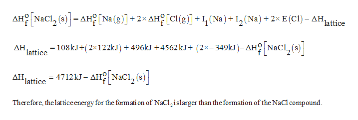 AHONaCl (s)AH Na (g)]2x AH[c1 (8)1(Na), (Na) +2x E (CI)- AH, lattice [Nacl,] 108kJ+(2x122kJ)496kJ +4562 kJ+ (2x-349KJ)- AHO NaC ΔΗ. lattice = 4712kJ- AH NaC1, (s AH 'lattice Дн. Therefore, the lattice energy for the formati on of NaClislarger than the formation of the NaCl compound
