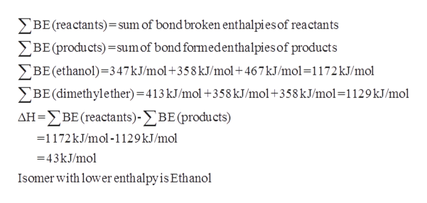 BE (reactants)=sum of bond broken enthalpies of rea ctants BE (products)sumof bond formedenthalpies of products BE (ethanol) 347kJ/mol+358 kJ/mol+467 kJ/mol-1172KJ/mol BE(dimethyl e ther) =413 kJ/mol +358 kJ/mol+358 kJ/mol =1129 kJ/mol ΔΗ-ΣΒΕ (reactants) -ΣΒΕ (produ cts) -1172 kJ/mol -1129 kJ/mol 43KJ/mol Isomer with lower enthalpyis Ethanol