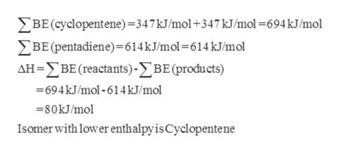 BE(cyclopentene)=347kJ/mol+347 kJ/mol=694 kJ/mol BE (pentadiene)=614 kJ/mol= 614 kJ/mol AH-BE (reactants)-BE (products) -694kJ/mol-614kJ/mol =80KJ/mol Isomer with lower enthalpy is Cyclopentene