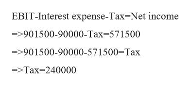 EBIT-Interest expense-Tax=Net income ->901500-90000-Tax-571500 =>901500-90000-571500-Tax =>Tax 240000