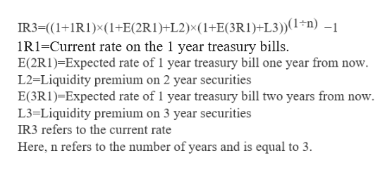 IR3=((1+1R1)x(1+E(2R1)+L2)x(1+E(3R1)+L3))(1-n) -1 IR-Current rate on the 1 year treasury bills. E(2RI) Expected rate of 1 year treasury bill one year from now L2 Liquidity premium on 2 year securities E(3RI)-Expected rate of 1 year treasury bill two years from now L3-=Liquidity premium on 3 year securities IR3 refers to the current rate Here, n refers to the number of years and is equal to 3.