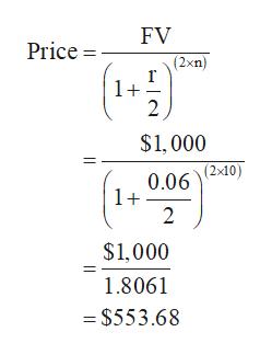 FV Price = (2xn) 1+ 2 $1,000 (2x10) 0.06 1+ 2 $1,000 1.8061 =$553.68