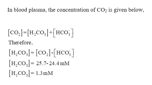 In blood plasma, the concentration of CO2 is given below, [co.]-H,Co,+HCo;] Therefore H,CO,= [co[HCO;] H2CO3 25.7-24.4 mM H2CO3 1.3mM