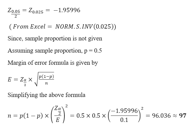 Zo.05 Zo.025 -1.95996 2 NORM.S.INV (0.025)) (From Excel = Since, sample proportion is not given Assuming sample proportion, p 0.5 Margin of error formula is given by |Р(1-р) E Za X п 2 Simplifying the above formula 2 Za 1.95996 п %3 p(1 — р) х = 96.036 97 0.5 x 0.5 x E 0.1