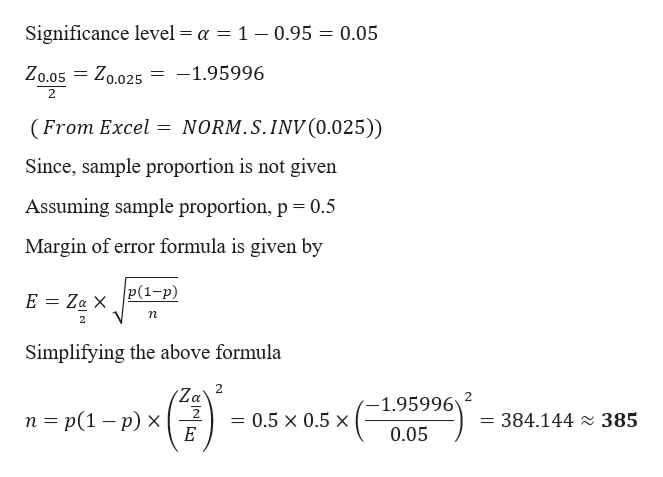 Significance level = a = 1 - 0.95 = 0.05 = Zo.025 -1.95996 Zo.05 2 NORM.S.INV (0.025)) (From Excel = Since, sample proportion is not given Assuming sample proportion, p 0.5 Margin of error formula is given by |Р(1-р) E Za X п Simplifying the above formula 2 Za 2 п %3 p(1 — р) х 1.95996 0.5 x 0.5 x = 384.144 2 385 0.05 Е
