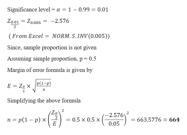 Significance level = a = 1 - 0.99 = 0.01 Zo.01 = Zo.005 -2.576 2 (From Excel NORM.S.INV(0.005)) Since, sample proportion is not given Assuming sample proportion, p 0.5 Margin of error formula is given by P(1-p) E Za X n Simplifying the above formula 2 Za' 2 E -2.576 n p(1 - p) x 663.5776 664 0.5 x 0.5 x 0.05