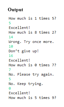 Output How much is 1 times 5? 5 Excellent! How much is 8 times 2? 14 Wrong. Try once more 10 Don't give up! 16 Excellent! How much is times 7? 7 No. Please try again. 5 No. Keep trying Excellent! How much is 5 times 9?