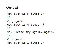 Output How much is 5 times 9? 45 Very good! How much is 4 times 4? 12 No. Please try again. again. 16 Very good! How much is 1 times 3?