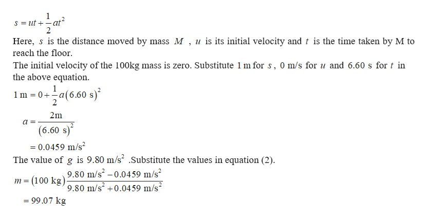 1 S ut at 2 Here, s is the distance moved by mass M , u is its initial velocity and t is the time taken by M to reach the floor The initial velocity of the 100kg mass is zero. Substitute 1 m for s, 0 m/s for u and 6.60 s for t in the above equation a(6.50 s 1 1 m 0 a 2m (6.60 s) =0.0459 m/s2 The value of g is 9.80 m/s2 .Substitute the values in equation (2). 9.80 m/s2 -0.0459 m/s2 = (100 kg)9.80 m/s2 +0.0459 m/s2 = 99.07 kg