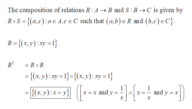 The composition of relations R: A >B and S : B ->C is given by _ R and (b.c) eC} RoS-{a.c) a A.c e C such that (a.b) R={(x, y)xy R2 = RoR {(x, y): xy=1o{x, y): xy - 1} 1 x =x and y 1 and y x {(xr, y): x= y} X=_ =_ 11 х х