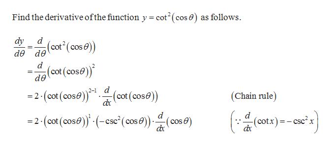 Find the derivative ofthe function y = cot2(cos ) as follows dy d de dө (cot (cose) d (cot (cose) de d =2-(cot (cose)(cot(cose) 2- (Chain rule) d d (cotx)-csc2x =2-(cot (cose) (cse'(cos e))(cos 6e)