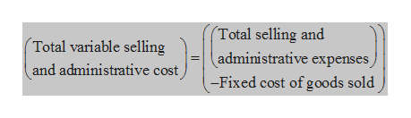 (Total selling and administrative expenses -Fixed cost of goods sold (Total variable selling and administrative cost