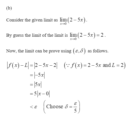 (b) Consider the given limit as lim (2- 5x) x-0 By guess the limit of the limit is lim(2-5.x)= 2. x0 Now, the limit can be prove using (e,8) as follows f(x)-L 2-5x-2 =5x 5x 5x- 0 f(x)2-5x and L 2) Choose S <&