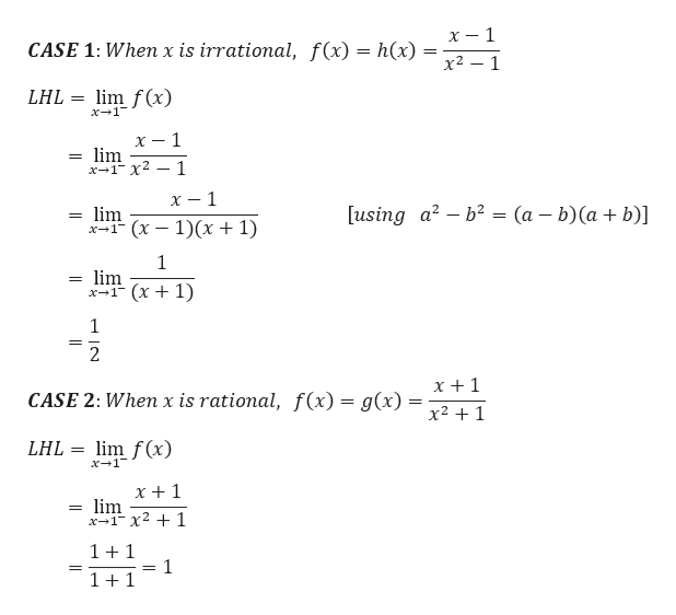 х — 1 CASE 1: Whenx is irrational, f(x) = h(x) х2 — 1 LHL= lim f(x) x1 х — 1 lim х-1- х2 — 1 х — 1 using a2-b2 = (a - b)(a + b)] lim -т (х — 1)(х + 1) 1 lim х-1 (х + 1) 1 2 x +1 CASE 2: When x is rational, f(x) = g(x) x21 LHL = lim f(x) x 1 x +1 lim x1 x2 1 = 11 1 1+1 = N