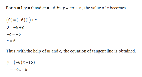 For x 1,y 0 and m = -6 in y = mx +c, the value of c becomes (0) - (-6) (1)+с 0 -6c —с %3D —6 c 6 Thus, with the help of m and c, the equation of tangent line is obtained y (6)x+(6) =-6x +6