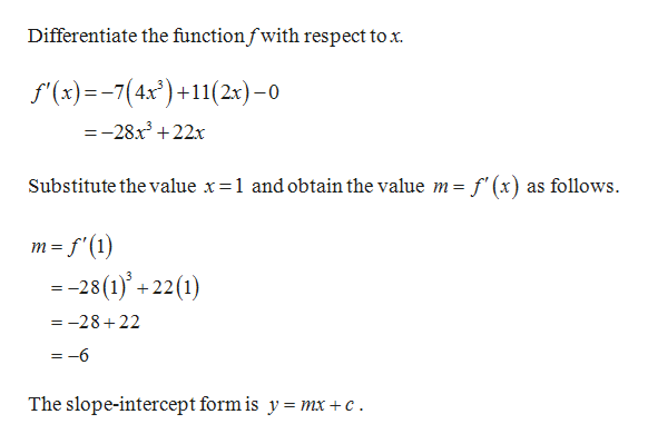 Differentiate the functionfwith respect tox f(x)7(4x)11(2x)-0 =-28x322x f'(x) as follows Substitute thevalue x=1 and obtain the value m = m f(1 = -28(1)'+ 22(1) =-28+22 = -6 The slope-intercept form is y = mx +c