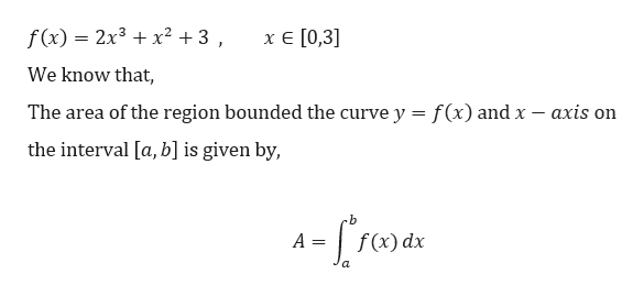 f(x) = 2x3 x2 +3 , хе [0,3] We know that The area of the region bounded the curve y = f(x) and x - axis on the interval [a, b] is given by, -f(x) dx a