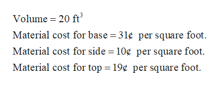 Volume 20 ft Material cost for base = 31¢ per square foot Material cost for side = 10¢ per square foot. Material cost for top = 19¢ per square foot
