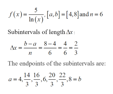 5 [a,b]=[4,8]andn= 6 In (x (x) Subintervals of length Ar: 8-4 4 b-a 2 Ar = 6 6 3 п The endpoints of the subintervals are: 20 22 8 b 14 16 ,6, 3 3 3 3 a=4,