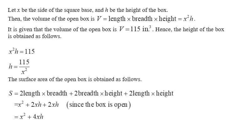 Let x be the side of the square base, and h be the height of the box. Then, the volume of the open box is V length x breadth x height x2h It is given that the volume of the open box is V 115 in.2. Hence, the height of the box is obtained as follows x2h 115 115 2 The surface area of the open box is obtained as follows 2length x breadth +2breadth x height +2length x height (since the box is open S =x2 2xh2xh = x2 4xh