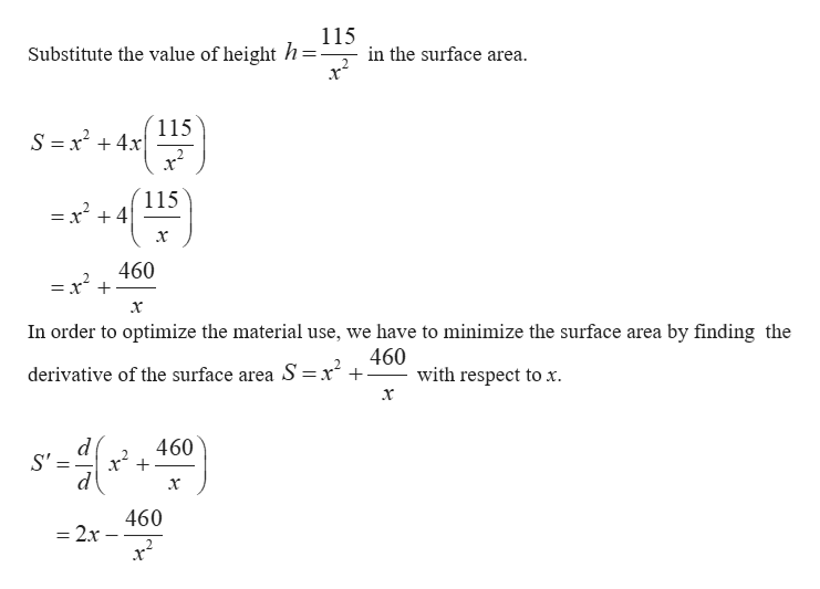 115 Substitute the value of height h= in the surface area. 2 x 115 S =x24x 115 = x +4 460 =x x In order to optimize the material use, we have to minimize the surface area by finding the 460 with respect to x derivative of the surface area S =x d S' 460 460 = 2x