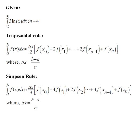 Given: 5 J3ln (x)dx;n 4 Trapezoidal rule: b Дх Хо 2 n-1 b-a where, Ar Simpson Rule: b Дк )-re [s(*)*+4s {y)+251x2) +4s( f(x)dx 3 n-1 b-a where, Ar n