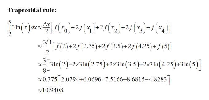 Trapezoidal rule: 5 In(x)dk = 2)-2s(%2)+25(ag)* S(%g)] (2)+2 (2.75)+ 2f (3.5) +2f (4.25)+f (5) 2 31n(2)+2x3 n(2.75)+2x3 In(3.5)+2x3 In (4,25)+3 In(5)] 8 0.375 2.0794+6.0696+7.5166+8.6815+4.8283 10.9408