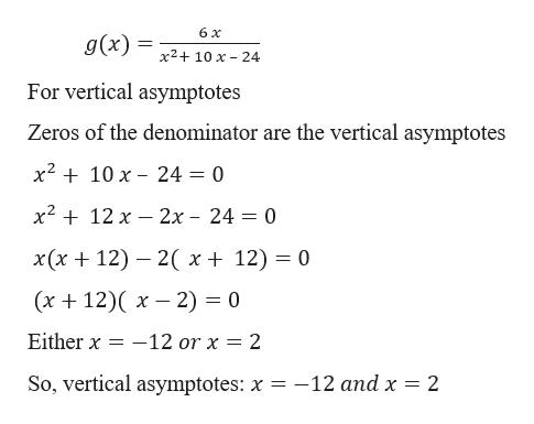 6 x g(x) х2+ 10 х - 24 For vertical asymptotes Zeros of the denominator are the vertical asymptotes x210 x 24 = 0 х2 + 12 х — 2х - 24 — 0 х(х + 12) — 2( х+ 12) — 0 (х + 12)( х — 2) %3D 0 -12 or x 2 Either x So, vertical asymptotes: x = -12 and x = 2