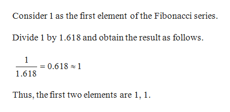 Consider 1 as the first element ofthe Fibonacci series. Divide 1 by 1.618 and obtain the result as follows. 1 = 0.618 1 1.618 Thus, the first two elements are 1, 1.