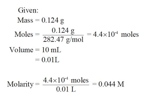 Given: 0.124 g Mass 0.124 g 282.47 g/mol =4.4x104 moles Moles Volume 10 mL = 0.01L Molarity 4.4x10 moles 0.01 L 0.044 M