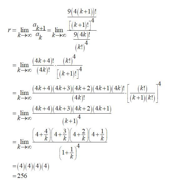 "9(4(k+1 k+1 k- 9(4k)! r=lim ""k+1= lim 4 (!) 4 (k!) (4k+4 = lim (4k(k+1)! 4 (4k+4)(4k+3)(4k+2)(4k+1)(4k)! - lim ko (k!) (k+1)(k!) (4k)! (4k+4)(4k+3)(4k+2)(4k+1) lim ko 4 (k+1) 4 4+ + 3 2 4+ k 1 4+ k lim ko 4 1 1+ 4) (4)(4) (4) = -256"